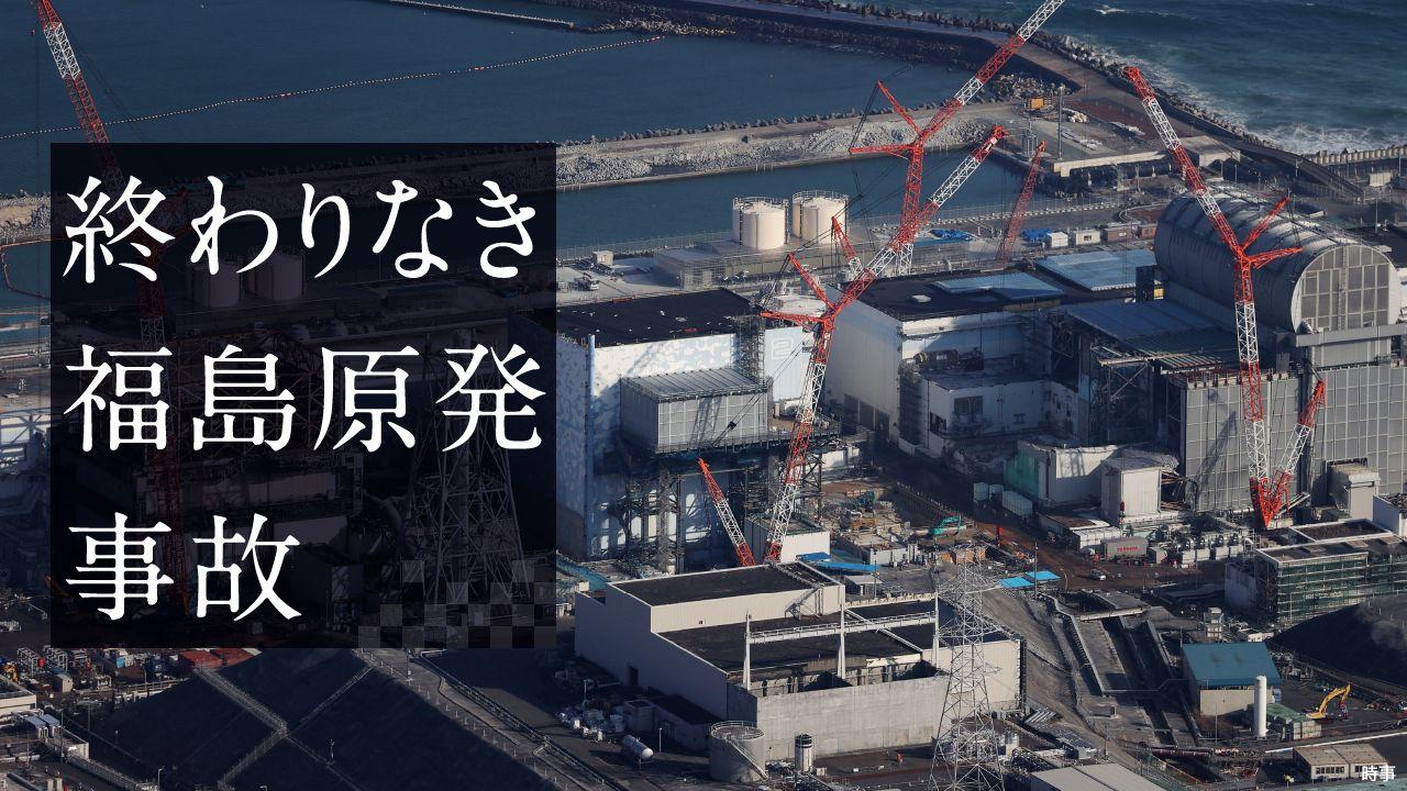 終わりなき福島原発事故